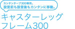 キャスターレッグフレーム300